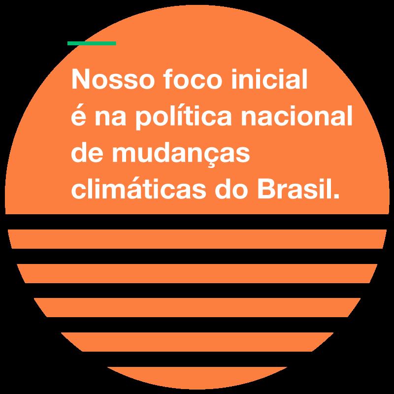 Nosso foco inicial é na política nacional de mudanças climáticas do Brasil.